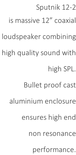 "Sputnik 12-2 is massive 12"" coaxial  loudspeaker combining  high quality sound with  high SPL.  Bullet proof cast  aluminium enclosure  ensures high end  non resonance  performance."