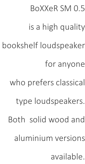 BoXXeR SM 0.5  is a high quality  bookshelf loudspeaker  for anyone  who prefers classical  type loudspeakers.  Both  solid wood and  aluminium versions  available.