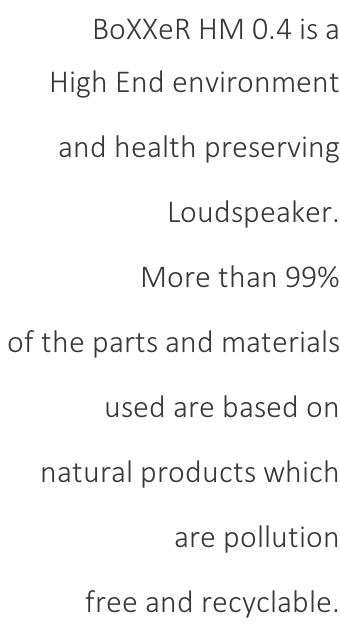 BoXXeR HM 0.4 is a High End environment  and health preserving  Loudspeaker.  More than 99%  of the parts and materials  used are based on  natural products which  are pollution  free and recyclable.
