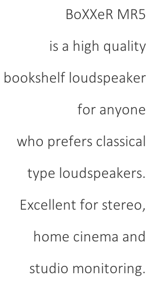 BoXXeR MR5  is a high quality  bookshelf loudspeaker  for anyone  who prefers classical  type loudspeakers.  Excellent for stereo,  home cinema and  studio monitoring.